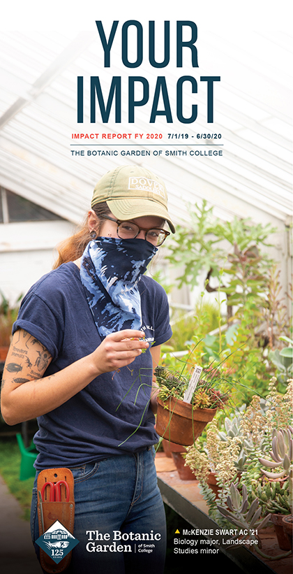 Your Impact Impact Report FY 2020 7/1/19 – 6/30/20 The Botanic Garden of Smith College: image of student, McKenzie Swart, AC '21, Biology major, Landscape Studies minor,  working in the greenhouse