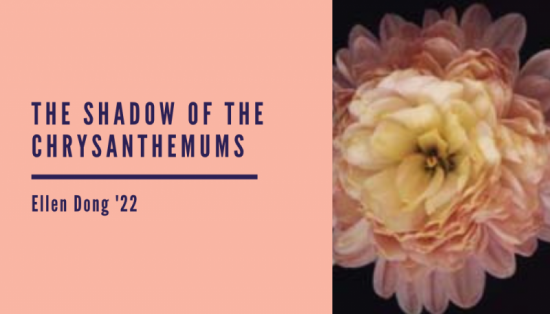 """The Shadow of the Chrysanthemums"", analysis by Ellen Dong '22"